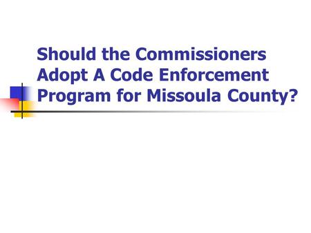 Should the Commissioners Adopt A Code Enforcement Program for Missoula County?