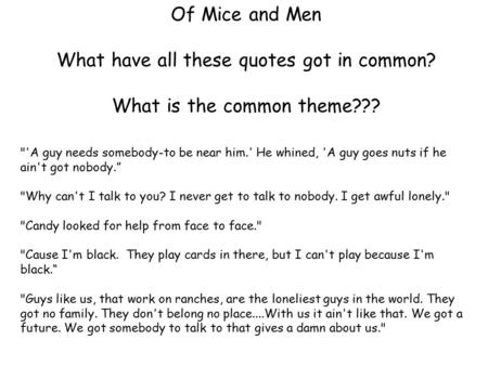 Of Mice and Men What have all these quotes got in common? What is the common theme??? 'A guy needs somebody-to be near him.' He whined, 'A guy goes nuts.