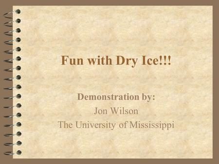 Fun with Dry Ice!!! Demonstration by: Jon Wilson The University of Mississippi.