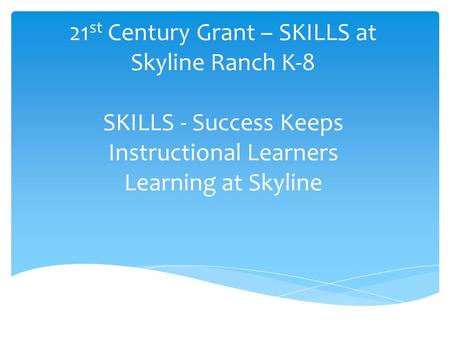 21 st Century Grant – SKILLS at Skyline Ranch K-8 SKILLS - Success Keeps Instructional Learners Learning at Skyline.