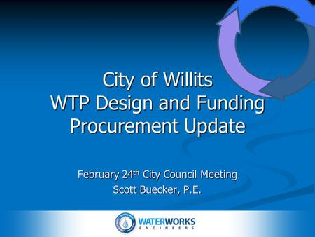 City of Willits WTP Design and Funding Procurement Update February 24 th City Council Meeting Scott Buecker, P.E.