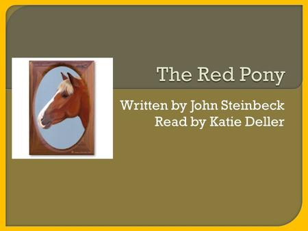 Written by John Steinbeck Read by Katie Deller. Hi I'm Katie Deller and I have chosen to read the novella The Red Pony written by John Steinbeck for my.