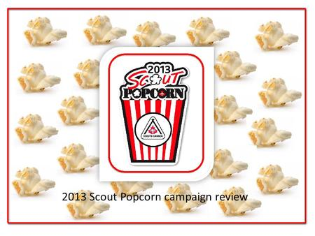 2013 Scout Popcorn campaign review. 2013 Sale Review Scouts CanadaWhite Pine Council Gross Sales $9,471,965$355,695.00 Return to Scouting $5,723,004 $213,417.00.