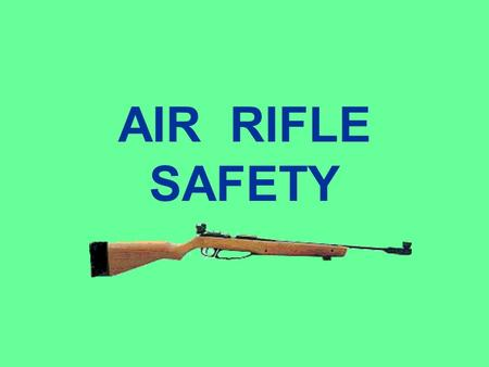 AIR RIFLE SAFETY SAFETY Safety is your most important priority in handling, transporting, storing, and using air rifles and pistols.
