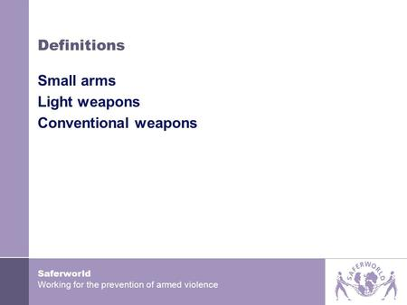 Saferworld Working for the prevention of armed violence Definitions Small arms Light weapons Conventional weapons.