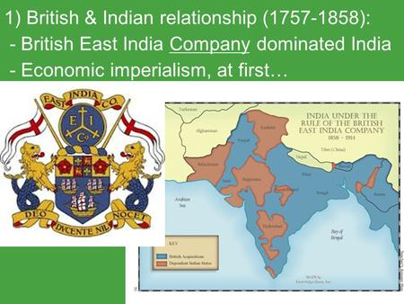 1) British & Indian relationship (1757-1858): - British East India Company dominated India - Economic imperialism, at first…