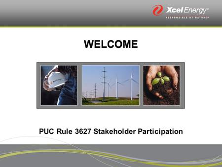 WELCOME PUC Rule 3627 Stakeholder Participation. Who we are: Xcel Energy Staff Introductions Public Service Company of Colorado.