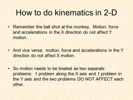 How to do kinematics in 2-D Remember the ball shot at the monkey. Motion, force and accelerations in the X direction do not affect Y motion. And vice versa: