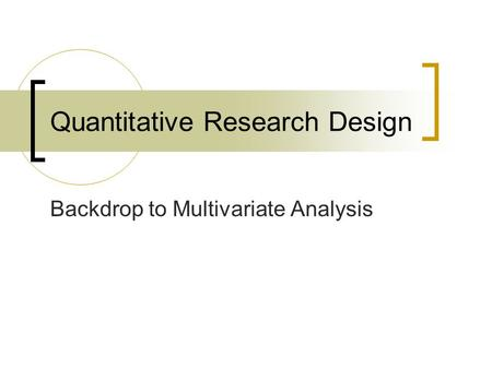 Quantitative Research Design Backdrop to Multivariate Analysis.