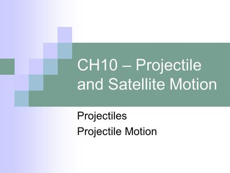CH10 – Projectile and Satellite Motion Projectiles Projectile Motion.