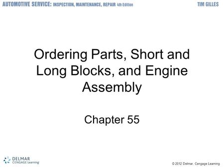© 2012 Delmar, Cengage Learning Ordering Parts, Short and Long Blocks, and Engine Assembly Chapter 55.