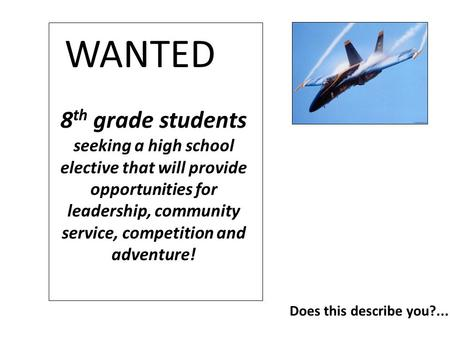 8 th grade students seeking a high school elective that will provide opportunities for leadership, community service, competition and adventure! WANTED.