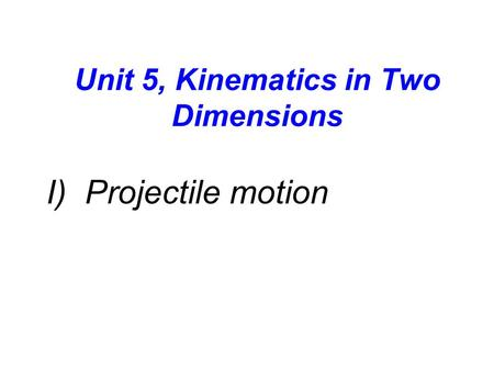 Unit 5, Kinematics in Two Dimensions I) Projectile motion.