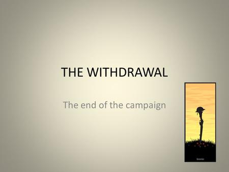 THE WITHDRAWAL The end of the campaign. The End of the Campaign During November 1915, with the arrival of winter, the Anzacs huddled in their trenches.