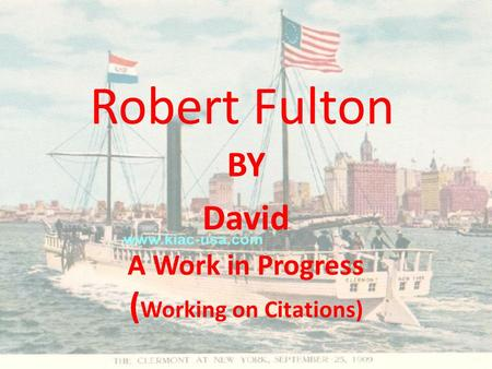 Robert Fulton BY David A Work in Progress ( Working on Citations)