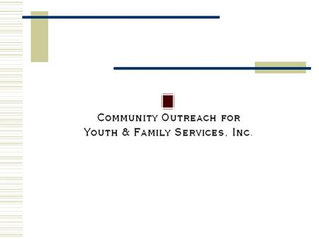 Our Mission Community Outreach for Youth & Family Services, Inc. is dedicated to improving the quality of life for both the youth and adult population.
