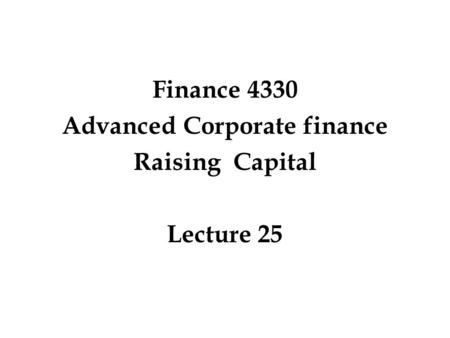 Finance 4330 Advanced Corporate finance Raising Capital Lecture 25.