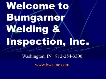 Welcome to Bumgarner Welding & Inspection, Inc. Washington, IN 812-254-3300 www.bwi-inc.com.