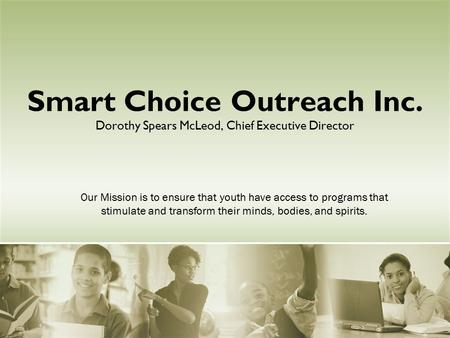Smart Choice Outreach Inc. Dorothy Spears McLeod, Chief Executive Director Our Mission is to ensure that youth have access to programs that stimulate and.