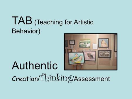 TAB (Teaching for Artistic Behavior) Authentic Creation / Thinking /Assessment.