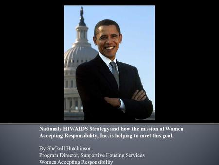 Nationals HIV/AIDS Strategy and how the mission of Women Accepting Responsibility, Inc. is helping to meet this goal. By She'kell Hutchinson Program Director,
