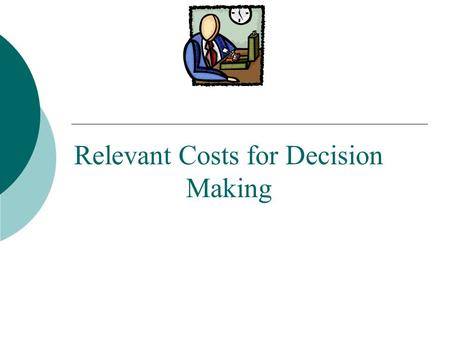 Relevant Costs for Decision Making. Identifying Relevant Costs Costs that can be eliminated (in whole or in part) by choosing one alternative over another.