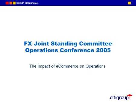 CitiFX ® eCommerce FX Joint Standing Committee Operations Conference 2005 The Impact of eCommerce on Operations.