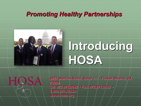 Promoting Healthy Partnerships Introducing HOSA 6021 Morriss Road, Suite 111 Flower Mound, TX 75028 Tel. 972.874.0062 Fax. 972.874.0063 1.800.321.HOSA.