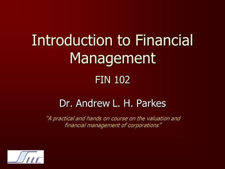 "Introduction to Financial Management FIN 102 Dr. Andrew L. H. Parkes ""A practical and hands on course on the valuation and financial management of corporations"""