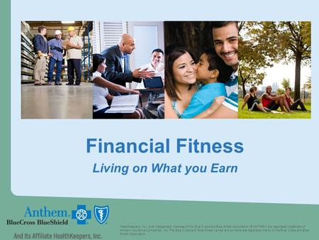 Financial Fitness Living on What you Earn HealthKeepers, Inc. is an independent licensee of the Blue Cross and Blue Shield Association. ® ANTHEM is a registered.