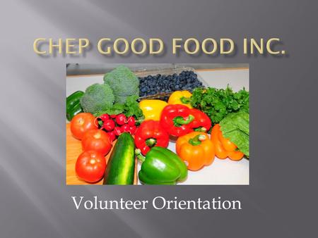 Volunteer Orientation.  What is CHEP?  What do we do?  Why do we do it?  Volunteer opportunities  Volunteer expectations  Food safety.