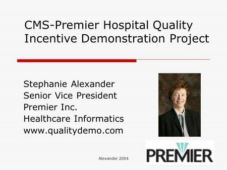 Alexander 2004 CMS-Premier Hospital Quality Incentive Demonstration Project Stephanie Alexander Senior Vice President Premier Inc. Healthcare Informatics.