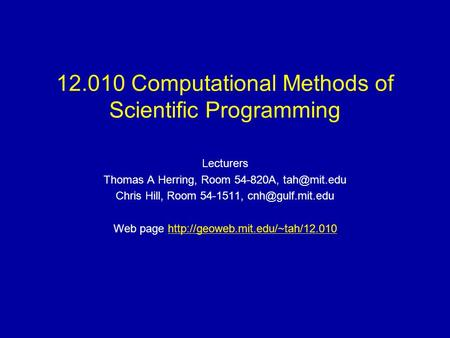 12.010 Computational Methods of Scientific Programming Lecturers Thomas A Herring, Room 54-820A, Chris Hill, Room 54-1511,