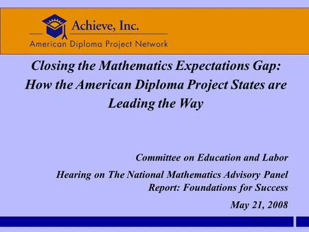 Closing the Mathematics Expectations Gap: How the American Diploma Project States are Leading the Way Committee on Education and Labor Hearing on The National.