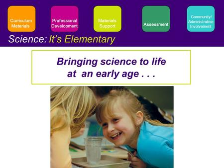 Materials Support Assessment Professional Development Community/ Administrative Involvement Curriculum Materials Science: It's Elementary Bringing science.