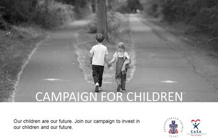 [LOGO] CAMPAIGN FOR CHILDREN Our children are our future. Join our campaign to invest in our children and our future.