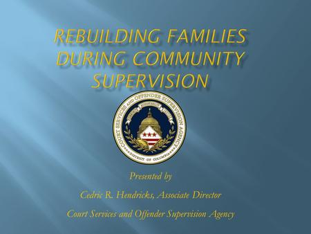 Presented by Cedric R. Hendricks, Associate Director Court Services and Offender Supervision Agency.