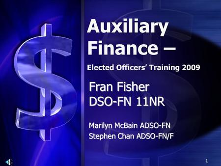 Fran Fisher DSO-FN 11NR Marilyn McBain ADSO-FN Stephen Chan ADSO-FN/F Auxiliary Finance – Elected Officers' Training 2009 1.