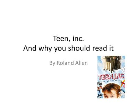 Teen, inc. And why you should read it By Roland Allen.