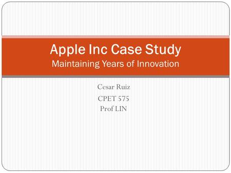Cesar Ruiz CPET 575 Prof LIN Apple Inc Case Study Maintaining Years of Innovation.