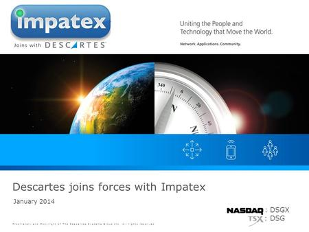Proprietary and Copyright of The Descartes Systems Group Inc. All rights reserved. January 2014 Descartes joins forces with Impatex : DSGX : DSG.