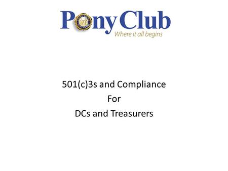 501(c)3s and Compliance For DCs and Treasurers. Pony Club – DC and Treasurer Training Organization and Structure USPC, Inc. is an IRS 501(c)(3) tax exempt.