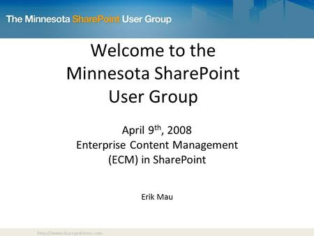 Welcome to the Minnesota SharePoint User Group April 9 th, 2008 Enterprise Content Management (ECM) in SharePoint Erik Mau.