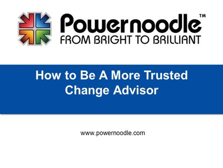 Www.powernoodle.com How to Be A More Trusted Change Advisor.