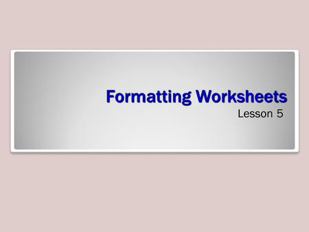 Formatting Worksheets Lesson 5. Objectives Software Orientation: Page Layout Commands One of the easiest ways to share information in a worksheet or.