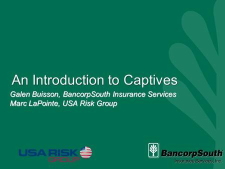 An Introduction to Captives Galen Buisson, BancorpSouth Insurance Services Marc LaPointe, USA Risk Group.