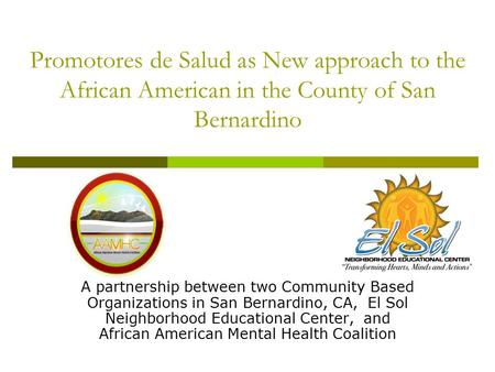 Promotores de Salud as New approach to the African American in the County of San Bernardino A partnership between two Community Based Organizations in.