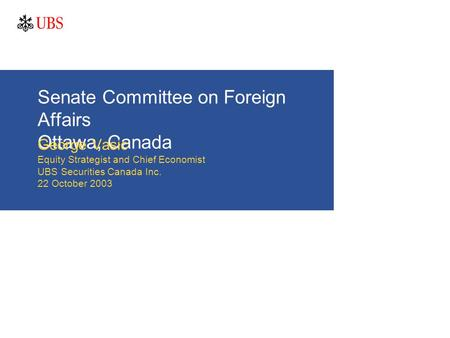 Senate Committee on Foreign Affairs Ottawa, Canada George Vasic Equity Strategist and Chief Economist UBS Securities Canada Inc. 22 October 2003.