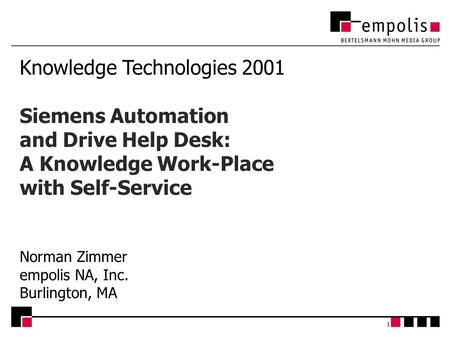 1 Knowledge Technologies 2001 Siemens Automation and Drive Help Desk: A Knowledge Work-Place with Self-Service Norman Zimmer empolis NA, Inc. Burlington,
