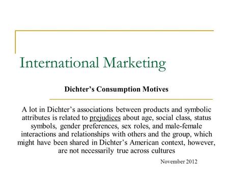 International Marketing Dichter's Consumption Motives A lot in Dichter's associations between products and symbolic attributes is related to prejudices.